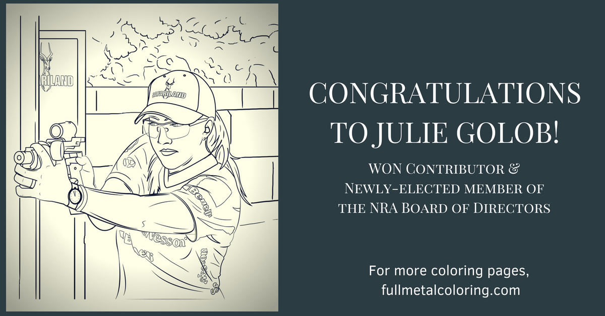 Congratulations to Julie Golob, a WON (Women's Outdoor News) Contributor for her newly elected position of a Member of the NRA Board of Directors! Check out the new coloring pages at fullmetalcoloring.com
